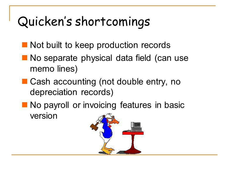 Quickens shortcomings Not built to keep production records No separate physical data field (can use memo lines) Cash accounting (not double entry, no depreciation records) No payroll or invoicing features in basic version