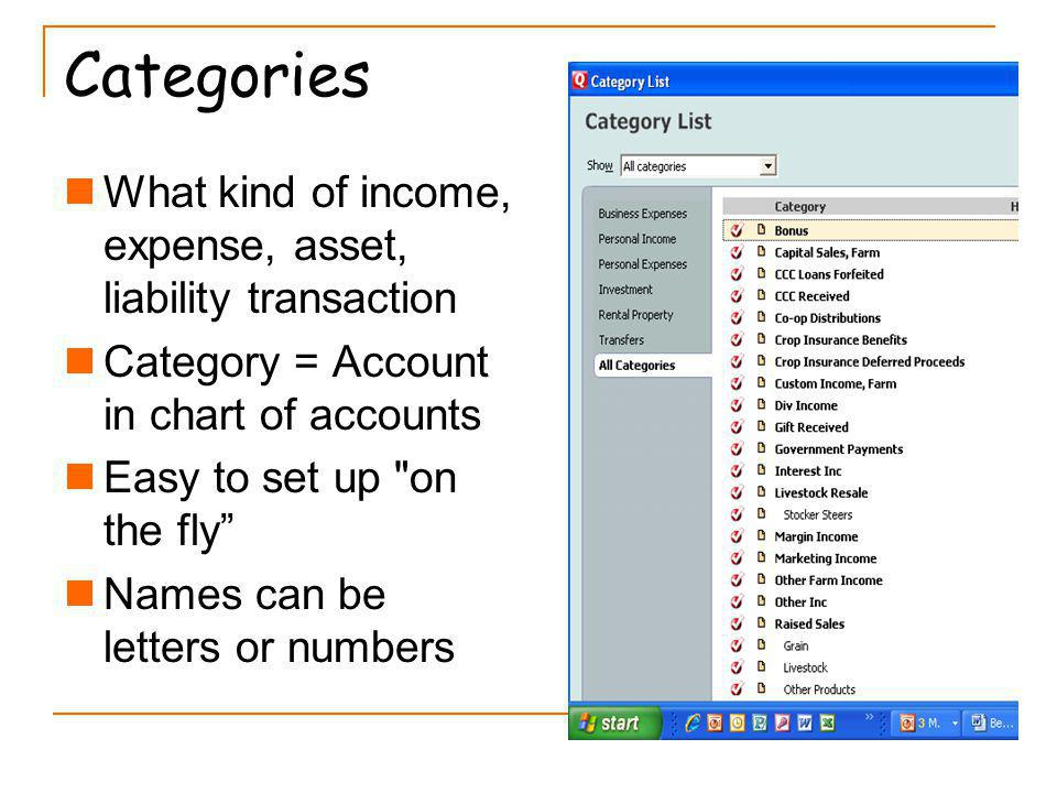 Categories What kind of income, expense, asset, liability transaction Category = Account in chart of accounts Easy to set up on the fly Names can be letters or numbers