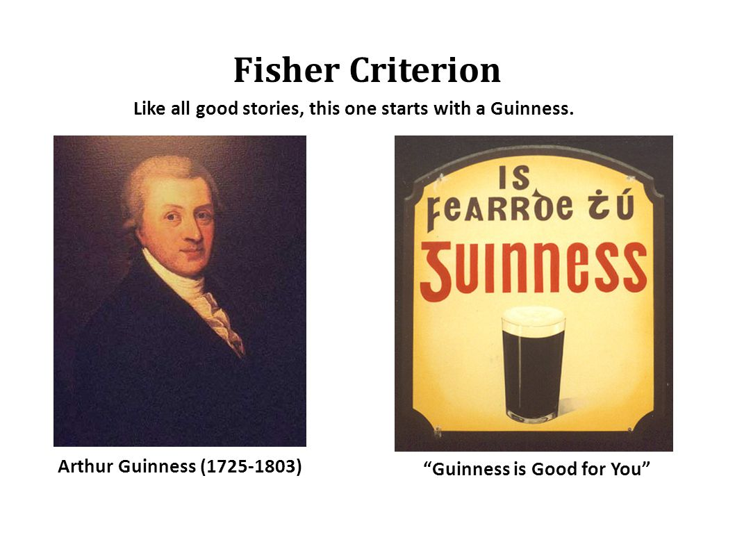 Fisher Criterion Arthur Guinness (1725-1803) Like all good stories, this one starts with a Guinness.