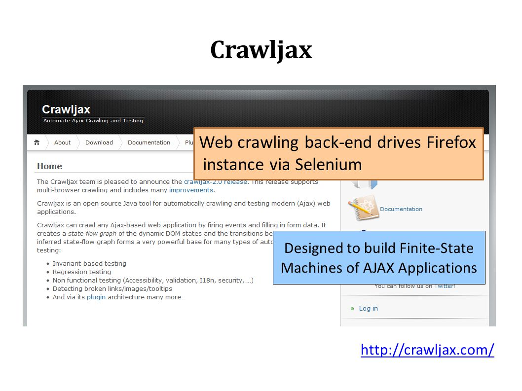 Crawljax Web crawling back-end drives Firefox instance via Selenium Designed to build Finite-State Machines of AJAX Applications http://crawljax.com/