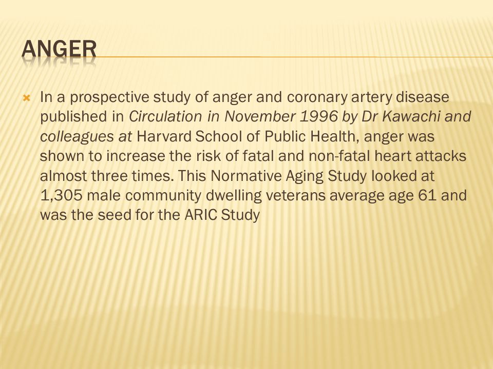 In a prospective study of anger and coronary artery disease published in Circulation in November 1996 by Dr Kawachi and colleagues at Harvard School of Public Health, anger was shown to increase the risk of fatal and non-fatal heart attacks almost three times.