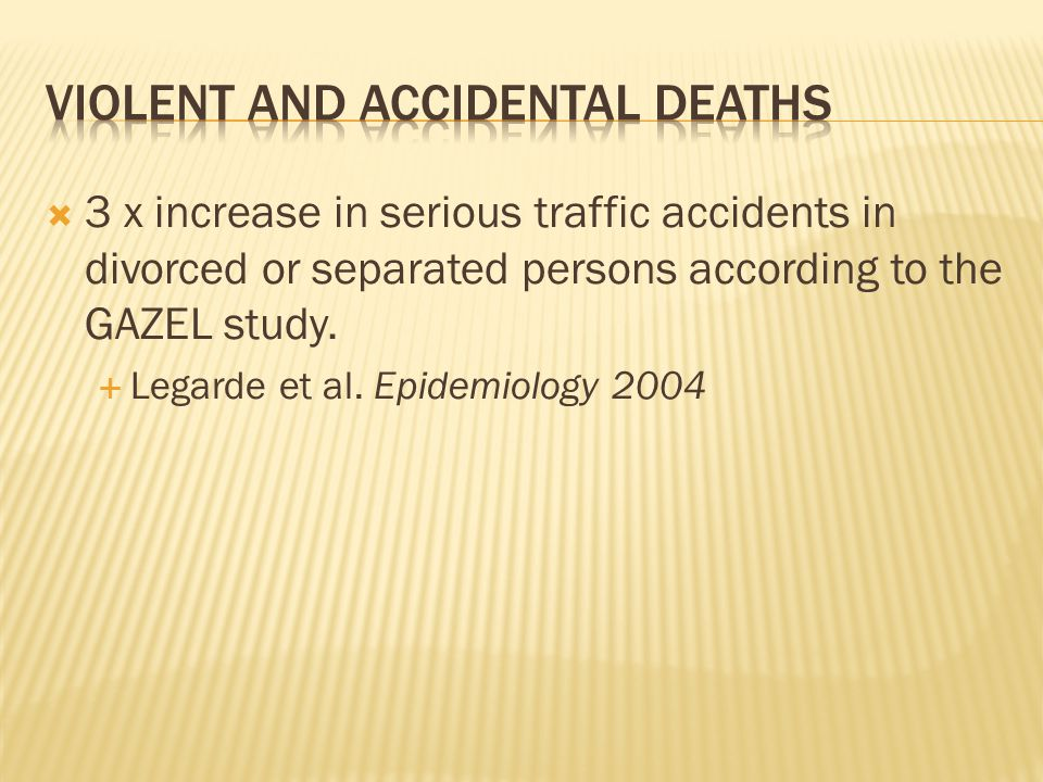 3 x increase in serious traffic accidents in divorced or separated persons according to the GAZEL study.