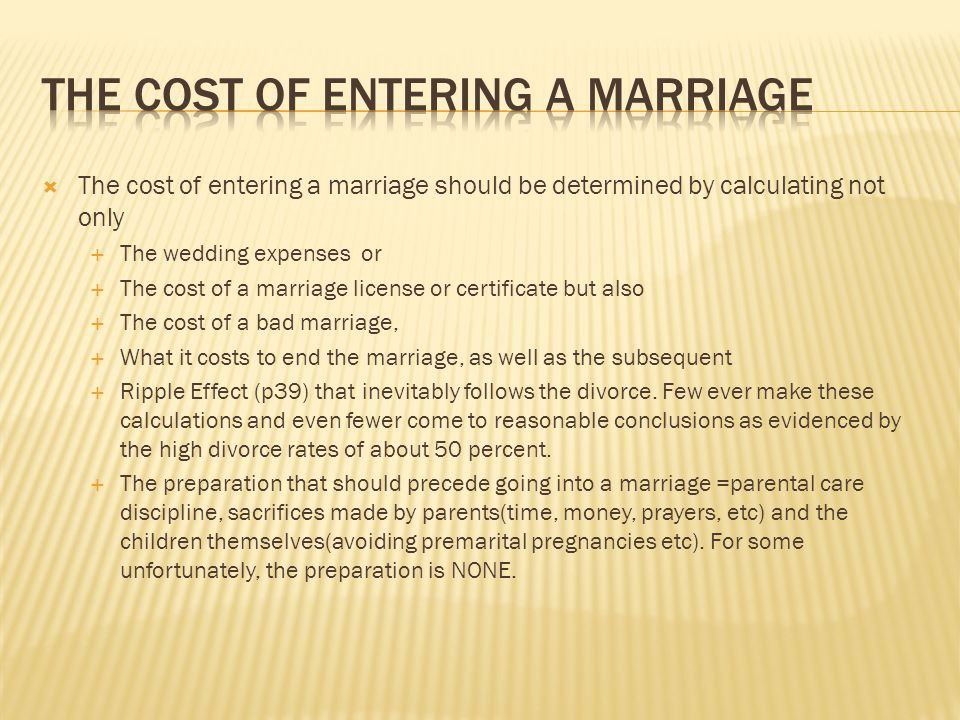 The cost of entering a marriage should be determined by calculating not only The wedding expenses or The cost of a marriage license or certificate but also The cost of a bad marriage, What it costs to end the marriage, as well as the subsequent Ripple Effect (p39) that inevitably follows the divorce.
