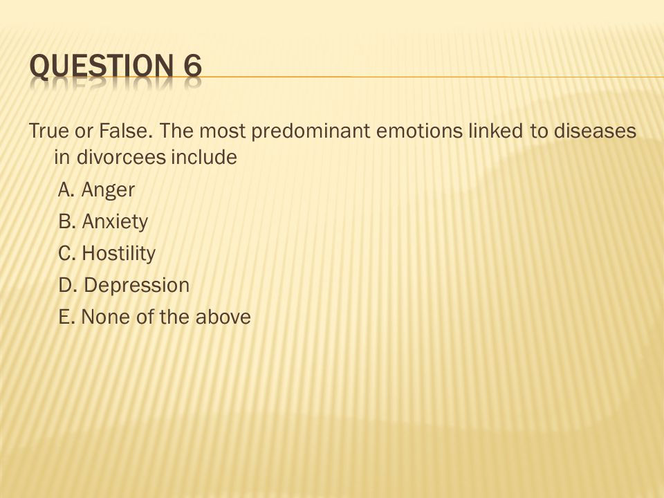 True or False. The most predominant emotions linked to diseases in divorcees include A.