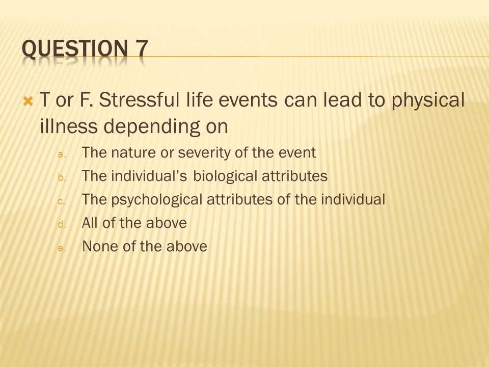 T or F. Stressful life events can lead to physical illness depending on a.