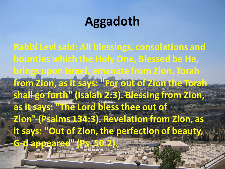 Aggadoth Rabbi Levi said: All blessings, consolations and bounties which the Holy One, Blessed be He, brings upon Israel, emanate from Zion.
