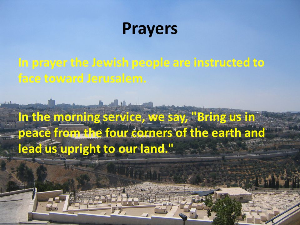 Prayers In prayer the Jewish people are instructed to face toward Jerusalem.