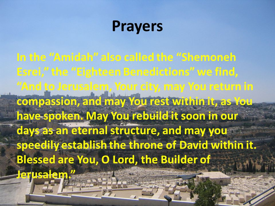 Prayers In the Amidah also called the Shemoneh Esrei, the Eighteen Benedictions we find, And to Jerusalem, Your city, may You return in compassion, and may You rest within it, as You have spoken.