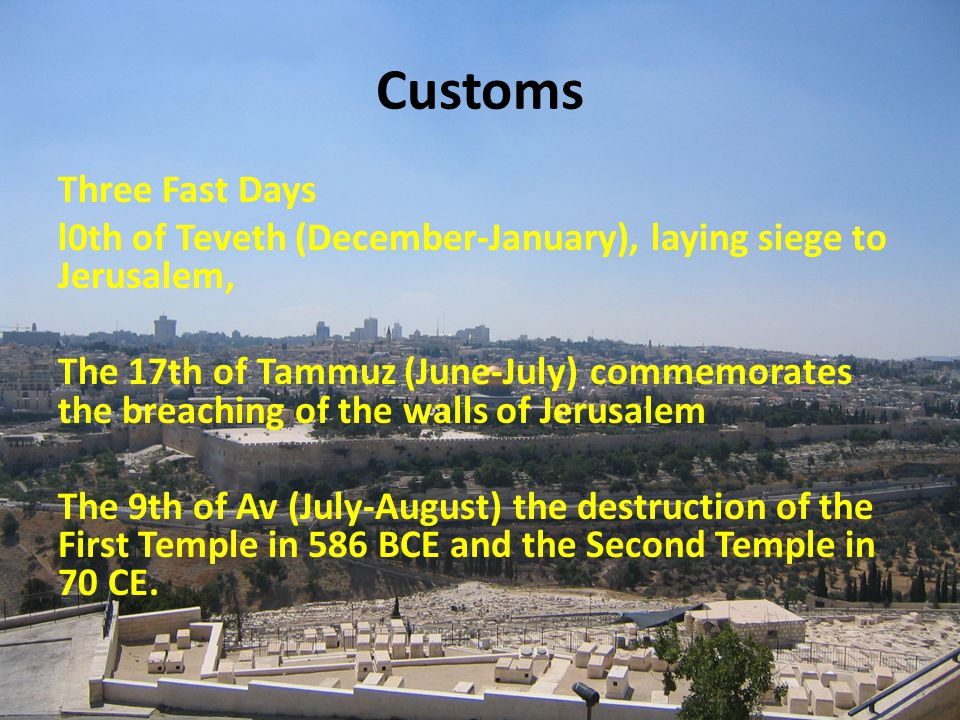 Customs Three Fast Days l0th of Teveth (December-January), laying siege to Jerusalem, The 17th of Tammuz (June-July) commemorates the breaching of the walls of Jerusalem The 9th of Av (July-August) the destruction of the First Temple in 586 BCE and the Second Temple in 70 CE.