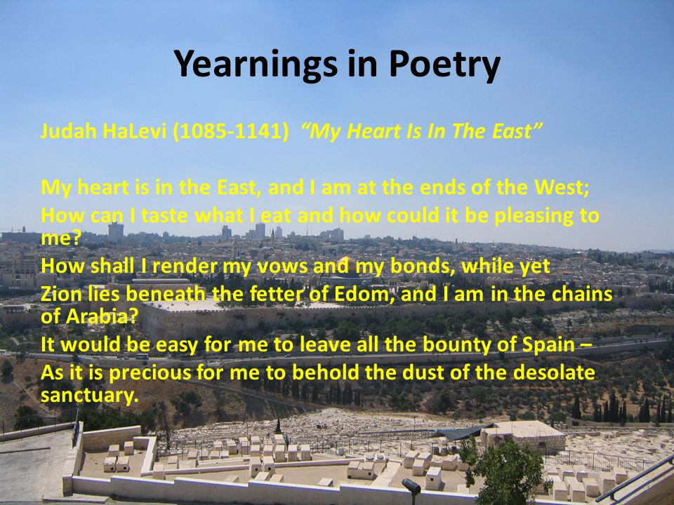Yearnings in Poetry Judah HaLevi (1085-1141) My Heart Is In The East My heart is in the East, and I am at the ends of the West; How can I taste what I eat and how could it be pleasing to me.