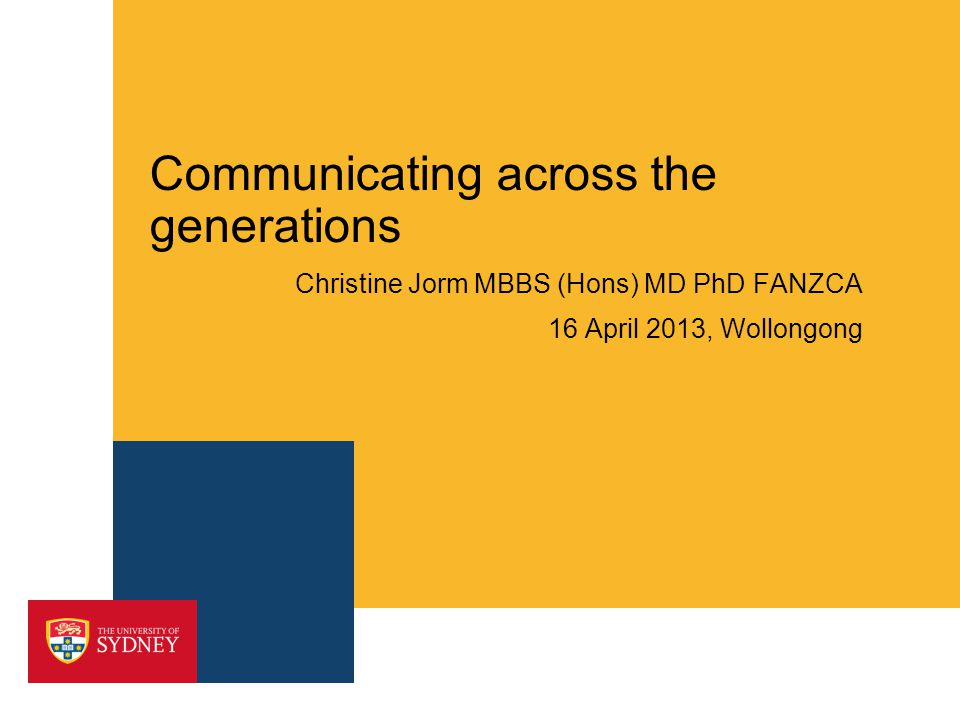 Communicating across the generations Christine Jorm MBBS (Hons) MD PhD FANZCA 16 April 2013, Wollongong