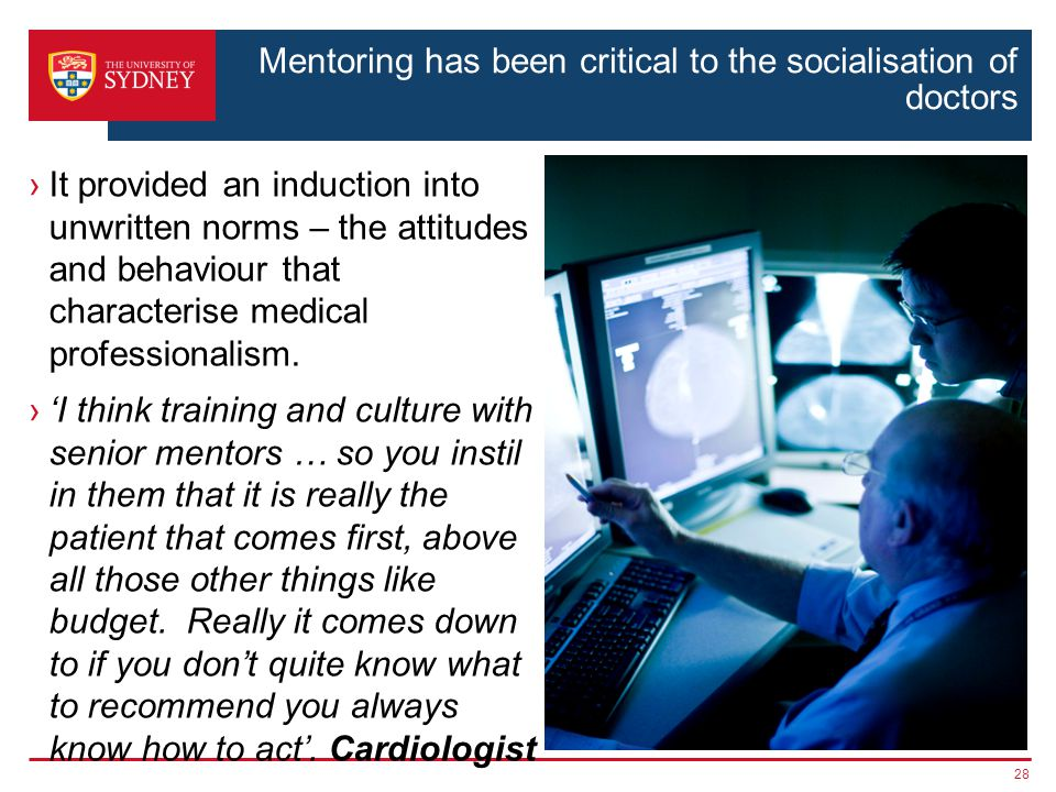 Mentoring has been critical to the socialisation of doctors It provided an induction into unwritten norms – the attitudes and behaviour that characterise medical professionalism.