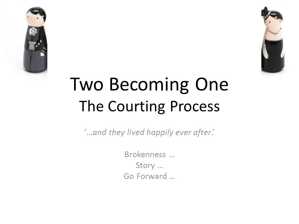 Two Becoming One The Courting Process …and they lived happily ever after.