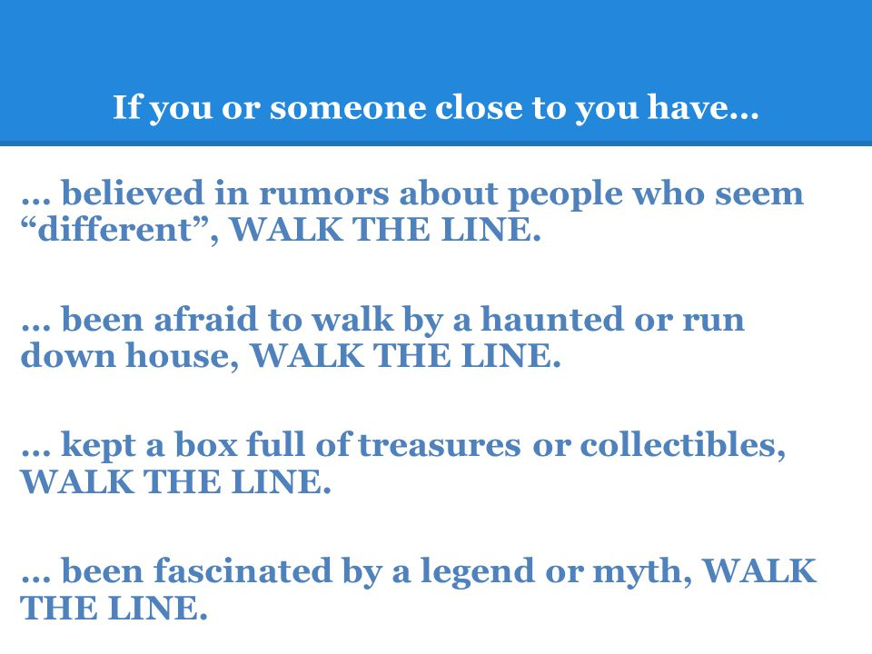 If you or someone close to you have… … believed in rumors about people who seem different, WALK THE LINE.