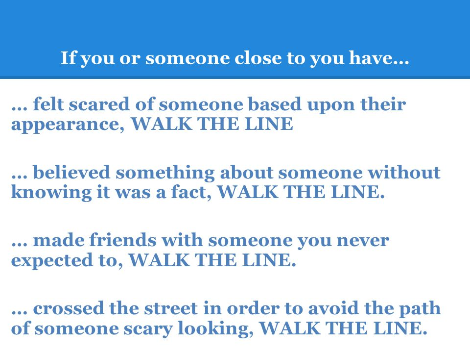 If you or someone close to you have… … felt scared of someone based upon their appearance, WALK THE LINE … believed something about someone without knowing it was a fact, WALK THE LINE.