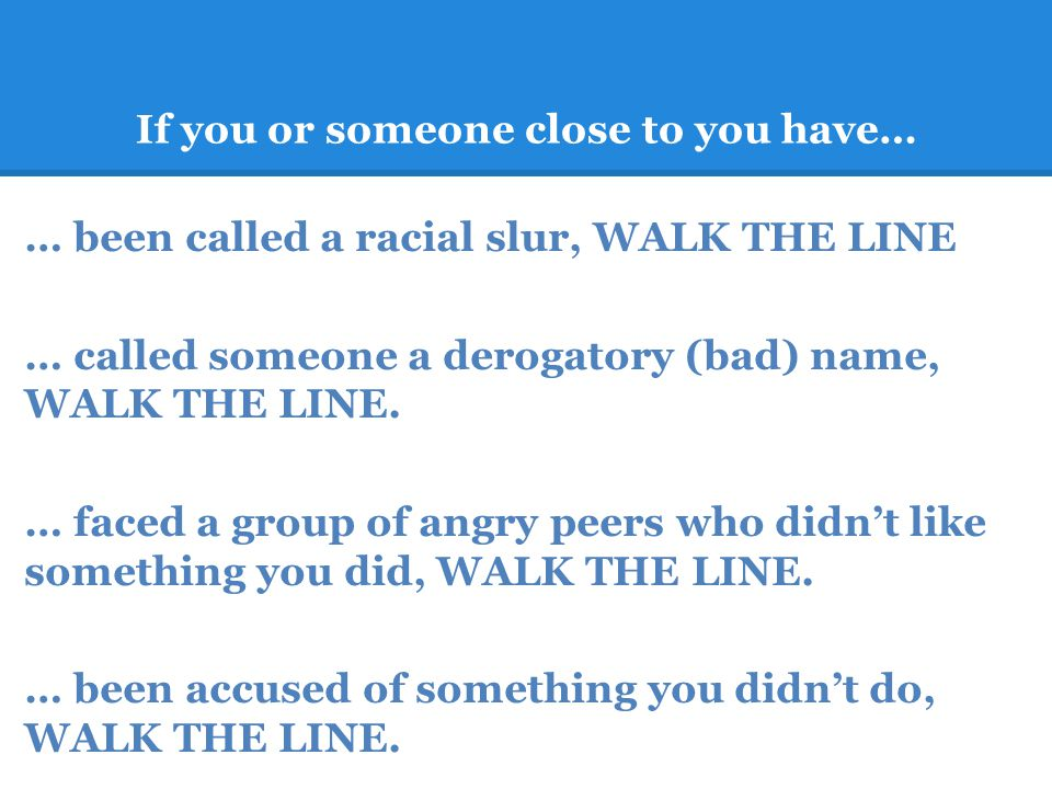 If you or someone close to you have… … been called a racial slur, WALK THE LINE … called someone a derogatory (bad) name, WALK THE LINE.