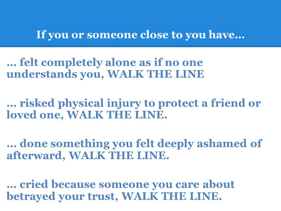 If you or someone close to you have… … felt completely alone as if no one understands you, WALK THE LINE … risked physical injury to protect a friend or loved one, WALK THE LINE.