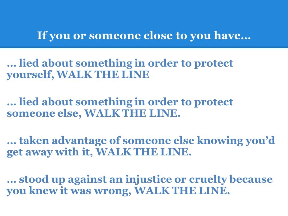 If you or someone close to you have… … lied about something in order to protect yourself, WALK THE LINE … lied about something in order to protect someone else, WALK THE LINE.
