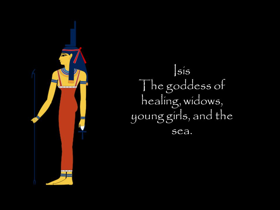 Isis The goddess of healing, widows, young girls, and the sea.