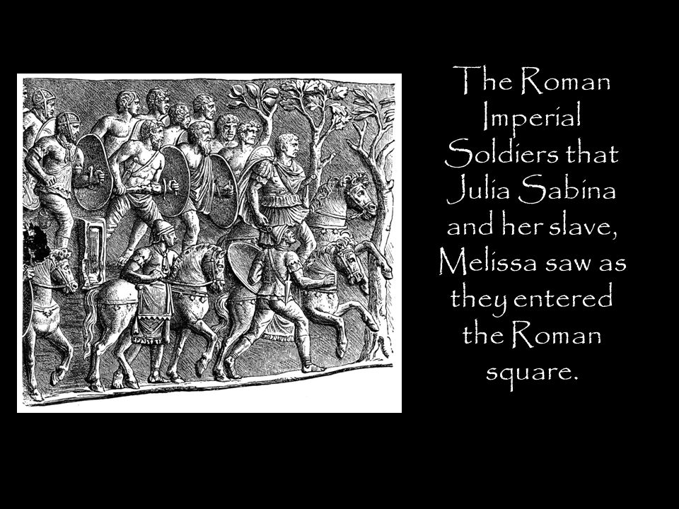The Roman Imperial Soldiers that Julia Sabina and her slave, Melissa saw as they entered the Roman square.