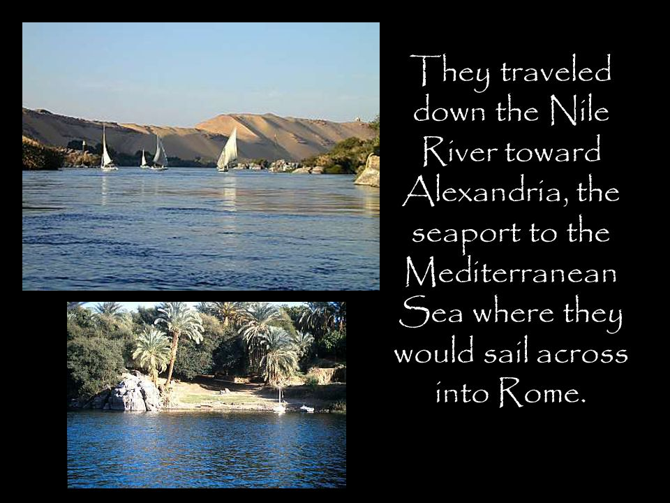 They traveled down the Nile River toward Alexandria, the seaport to the Mediterranean Sea where they would sail across into Rome.