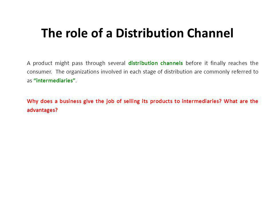 The role of a Distribution Channel A product might pass through several distribution channels before it finally reaches the consumer.