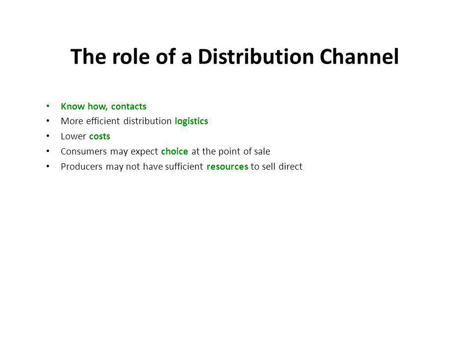 The role of a Distribution Channel Know how, contacts More efficient distribution logistics Lower costs Consumers may expect choice at the point of sale Producers may not have sufficient resources to sell direct