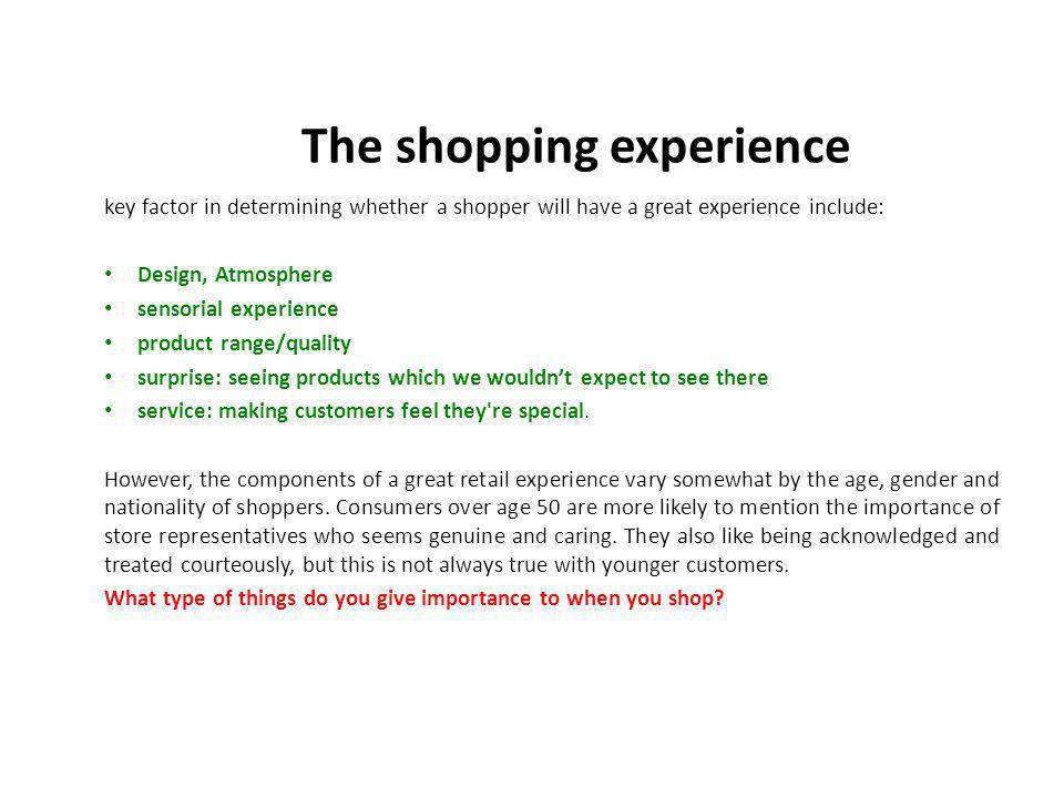 key factor in determining whether a shopper will have a great experience include: Design, Atmosphere sensorial experience product range/quality surprise: seeing products which we wouldnt expect to see there service: making customers feel they re special.