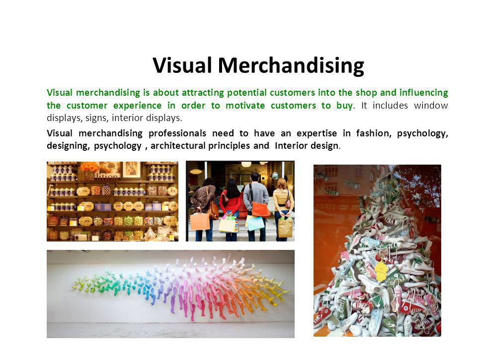 Visual merchandising is about attracting potential customers into the shop and influencing the customer experience in order to motivate customers to buy.
