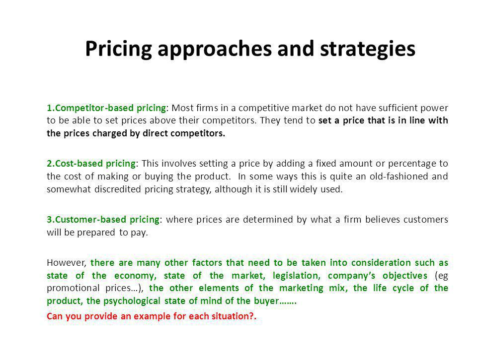 Pricing approaches and strategies 1.Competitor-based pricing: Most firms in a competitive market do not have sufficient power to be able to set prices above their competitors.