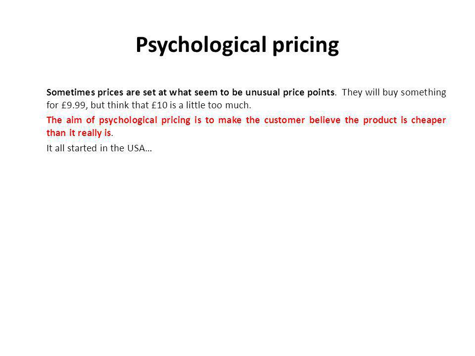 Psychological pricing Sometimes prices are set at what seem to be unusual price points.
