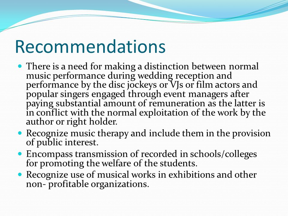 Recommendations There is a need for making a distinction between normal music performance during wedding reception and performance by the disc jockeys or VJs or film actors and popular singers engaged through event managers after paying substantial amount of remuneration as the latter is in conflict with the normal exploitation of the work by the author or right holder.