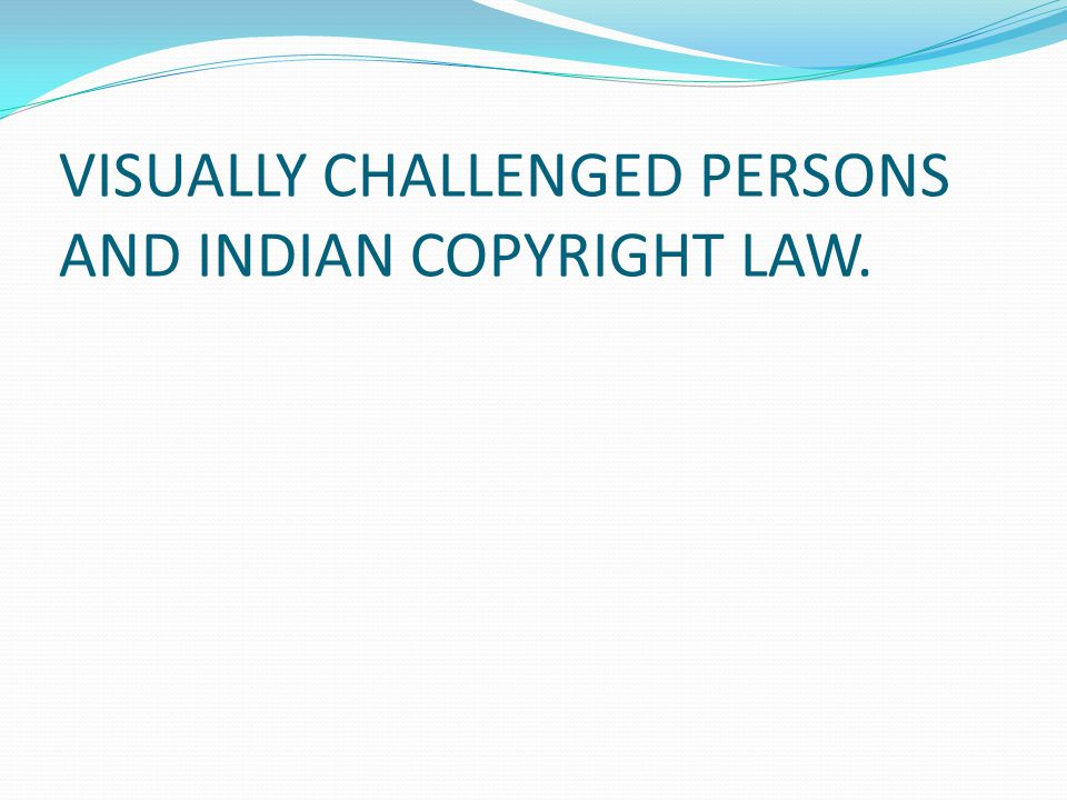 VISUALLY CHALLENGED PERSONS AND INDIAN COPYRIGHT LAW.