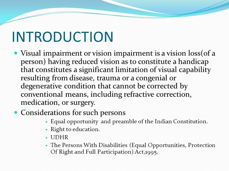 INTRODUCTION Visual impairment or vision impairment is a vision loss(of a person) having reduced vision as to constitute a handicap that constitutes a significant limitation of visual capability resulting from disease, trauma or a congenial or degenerative condition that cannot be corrected by conventional means, including refractive correction, medication, or surgery.