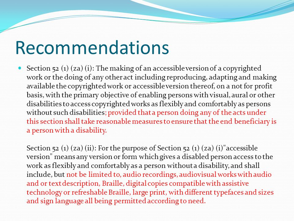 Recommendations Section 52 (1) (za) (i): The making of an accessible version of a copyrighted work or the doing of any other act including reproducing, adapting and making available the copyrighted work or accessible version thereof, on a not for profit basis, with the primary objective of enabling persons with visual, aural or other disabilities to access copyrighted works as flexibly and comfortably as persons without such disabilities; provided that a person doing any of the acts under this section shall take reasonable measures to ensure that the end beneficiary is a person with a disability.