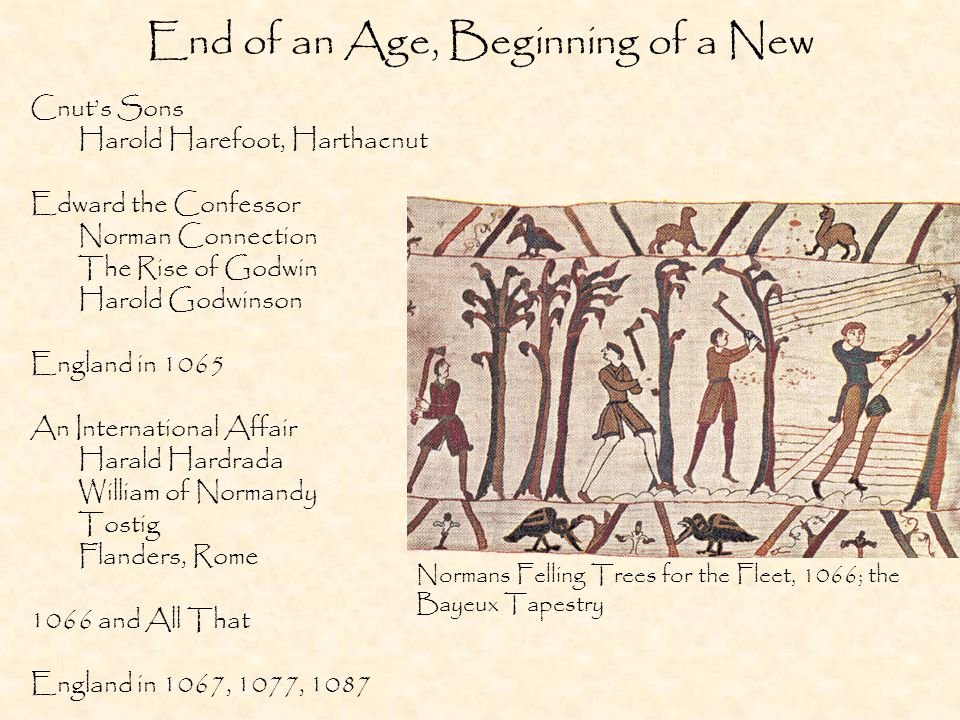 End of an Age, Beginning of a New Cnuts Sons Harold Harefoot, Harthacnut Edward the Confessor Norman Connection The Rise of Godwin Harold Godwinson England in 1065 An International Affair Harald Hardrada William of Normandy Tostig Flanders, Rome 1066 and All That England in 1067, 1077, 1087 Normans Felling Trees for the Fleet, 1066; the Bayeux Tapestry
