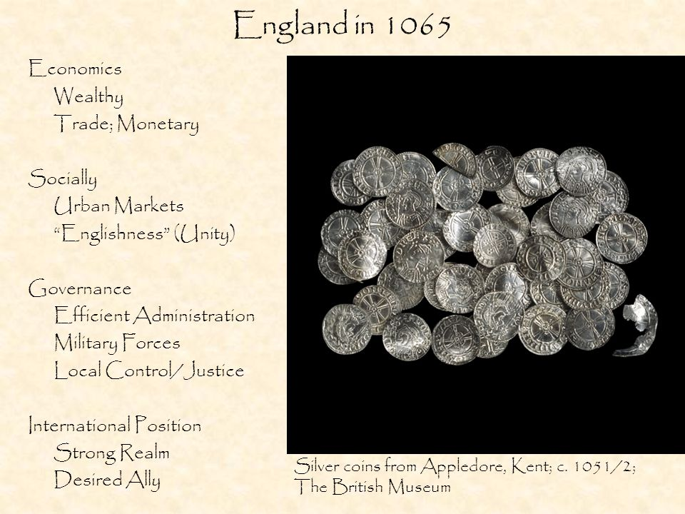 England in 1065 Economics Wealthy Trade; Monetary Socially Urban Markets Englishness (Unity) Governance Efficient Administration Military Forces Local Control/Justice International Position Strong Realm Desired Ally Silver coins from Appledore, Kent; c.