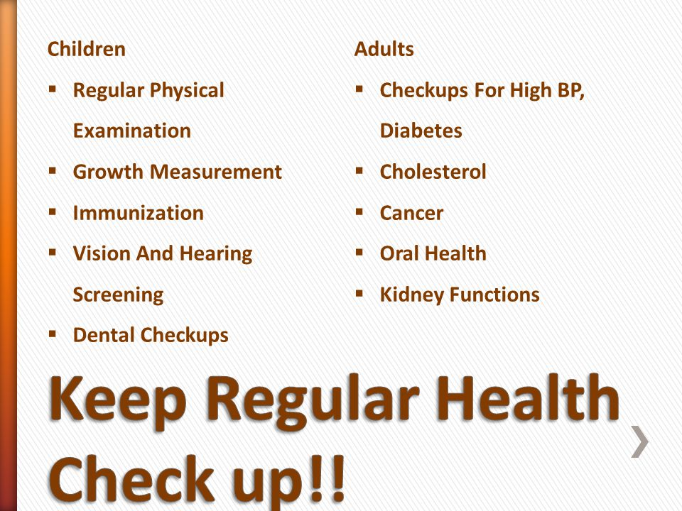 Children Regular Physical Examination Growth Measurement Immunization Vision And Hearing Screening Dental Checkups Adults Checkups For High BP, Diabetes Cholesterol Cancer Oral Health Kidney Functions