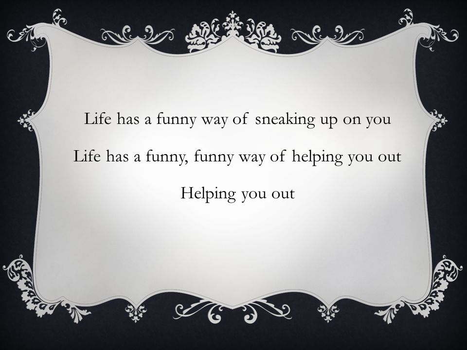 Life has a funny way of sneaking up on you Life has a funny, funny way of helping you out Helping you out