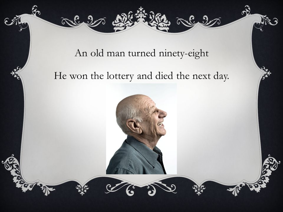 An old man turned ninety-eight He won the lottery and died the next day.