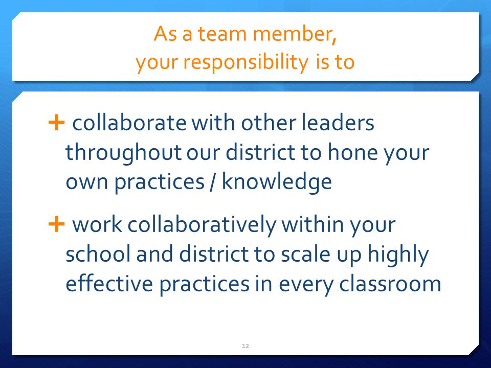 As a team member, your responsibility is to collaborate with other leaders throughout our district to hone your own practices / knowledge work collaboratively within your school and district to scale up highly effective practices in every classroom 12