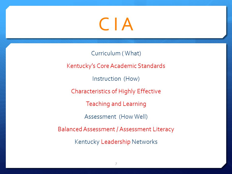 C I A Curriculum ( What) Kentuckys Core Academic Standards Instruction (How) Characteristics of Highly Effective Teaching and Learning Assessment (How Well) Balanced Assessment / Assessment Literacy Kentucky Leadership Networks 7