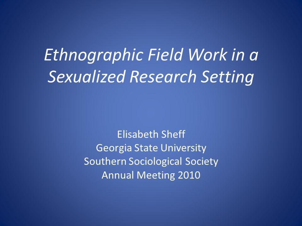 Ethnographic Field Work in a Sexualized Research Setting Elisabeth Sheff Georgia State University Southern Sociological Society Annual Meeting 2010
