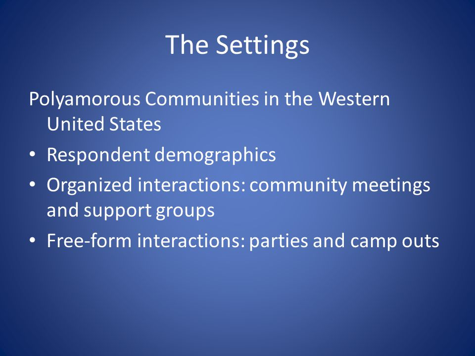 The Settings Polyamorous Communities in the Western United States Respondent demographics Organized interactions: community meetings and support groups Free-form interactions: parties and camp outs