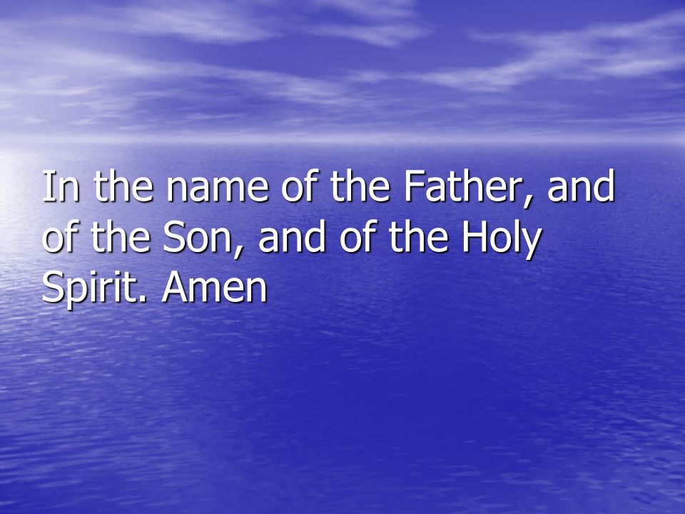 In the name of the Father, and of the Son, and of the Holy Spirit. Amen