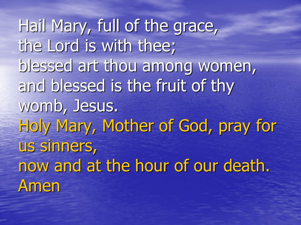 Hail Mary, full of the grace, the Lord is with thee; blessed art thou among women, and blessed is the fruit of thy womb, Jesus.