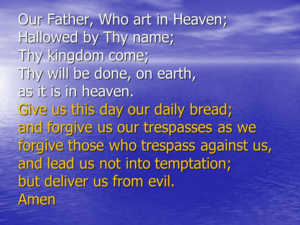 Our Father, Who art in Heaven; Hallowed by Thy name; Thy kingdom come; Thy will be done, on earth, as it is in heaven.