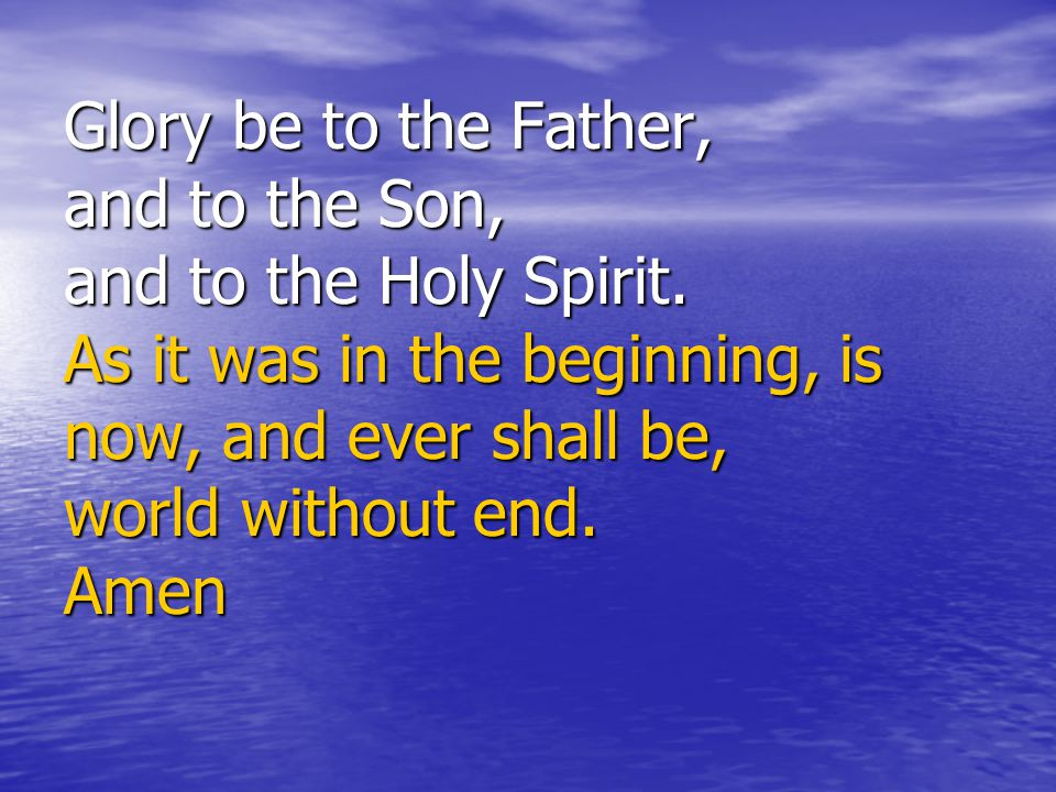 Glory be to the Father, and to the Son, and to the Holy Spirit.