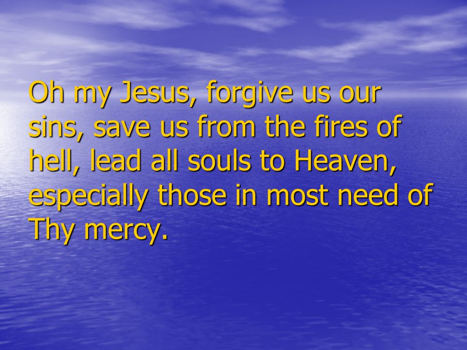 Oh my Jesus, forgive us our sins, save us from the fires of hell, lead all souls to Heaven, especially those in most need of Thy mercy.
