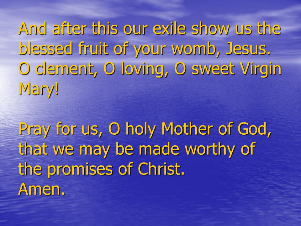 And after this our exile show us the blessed fruit of your womb, Jesus.